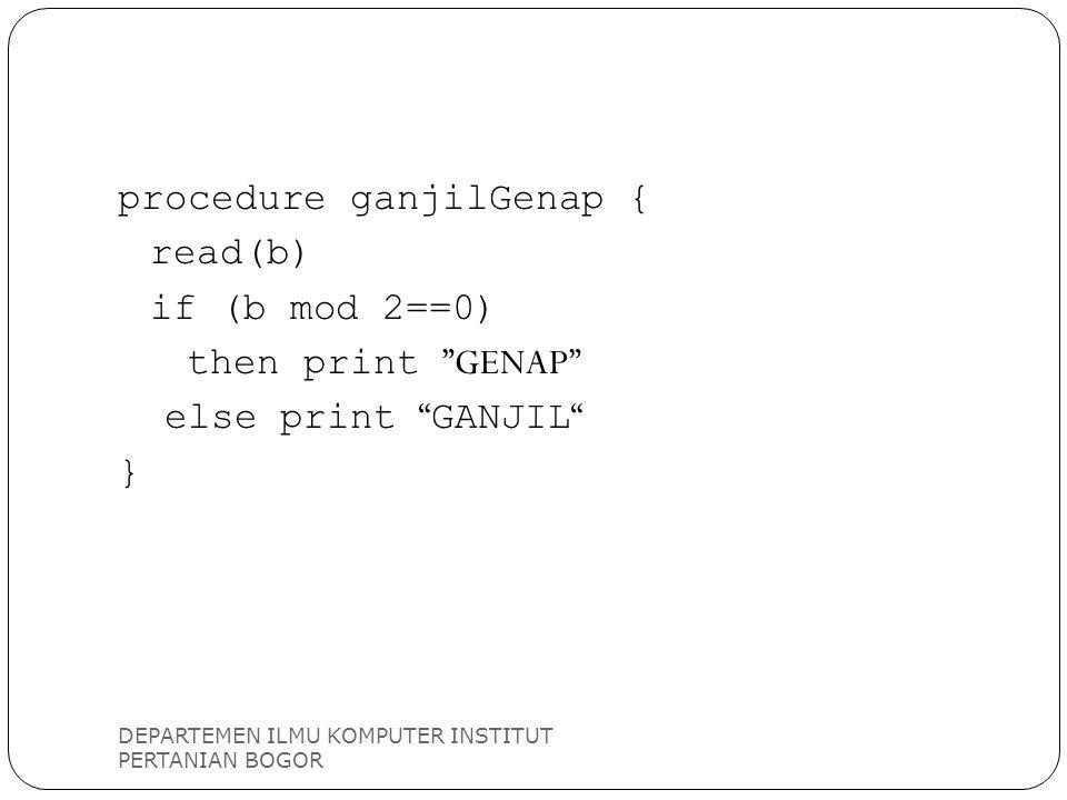"DEPARTEMEN ILMU KOMPUTER INSTITUT PERTANIAN BOGOR procedure ganjilGenap { read(b) if (b mod 2==0) then print ""GENAP"" else print "" GANJIL "" }"
