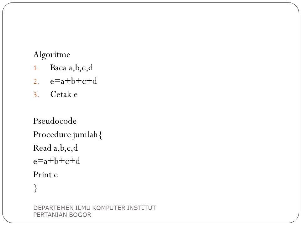 DEPARTEMEN ILMU KOMPUTER INSTITUT PERTANIAN BOGOR Algoritme 1. Baca a,b,c,d 2. e=a+b+c+d 3. Cetak e Pseudocode Procedure jumlah{ Read a,b,c,d e=a+b+c+