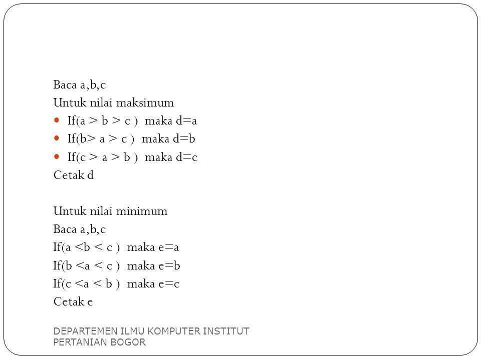 DEPARTEMEN ILMU KOMPUTER INSTITUT PERTANIAN BOGOR Baca a,b,c Untuk nilai maksimum If(a > b > c ) maka d=a If(b> a > c ) maka d=b If(c > a > b ) maka d