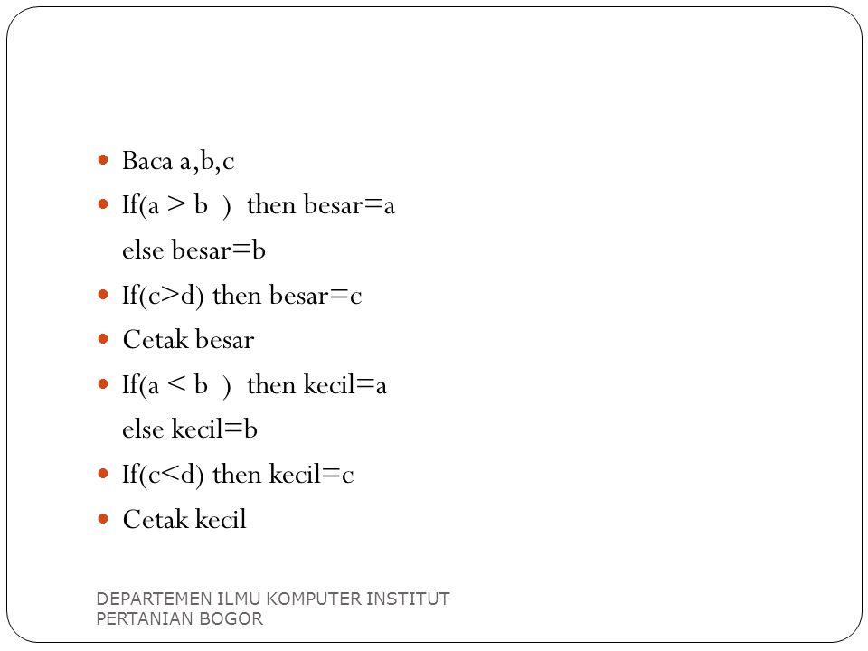 Baca a,b,c If(a > b ) then besar=a else besar=b If(c>d) then besar=c Cetak besar If(a < b ) then kecil=a else kecil=b If(c<d) then kecil=c Cetak kecil