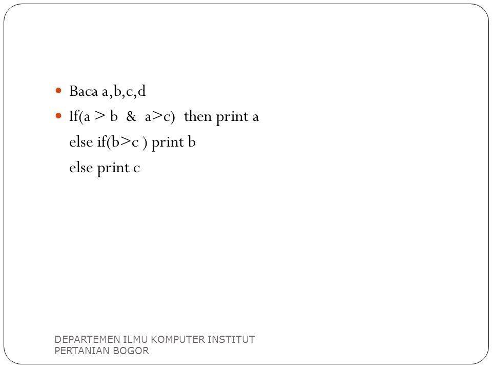 DEPARTEMEN ILMU KOMPUTER INSTITUT PERTANIAN BOGOR Baca a,b,c,d If(a > b & a>c) then print a else if(b>c ) print b else print c