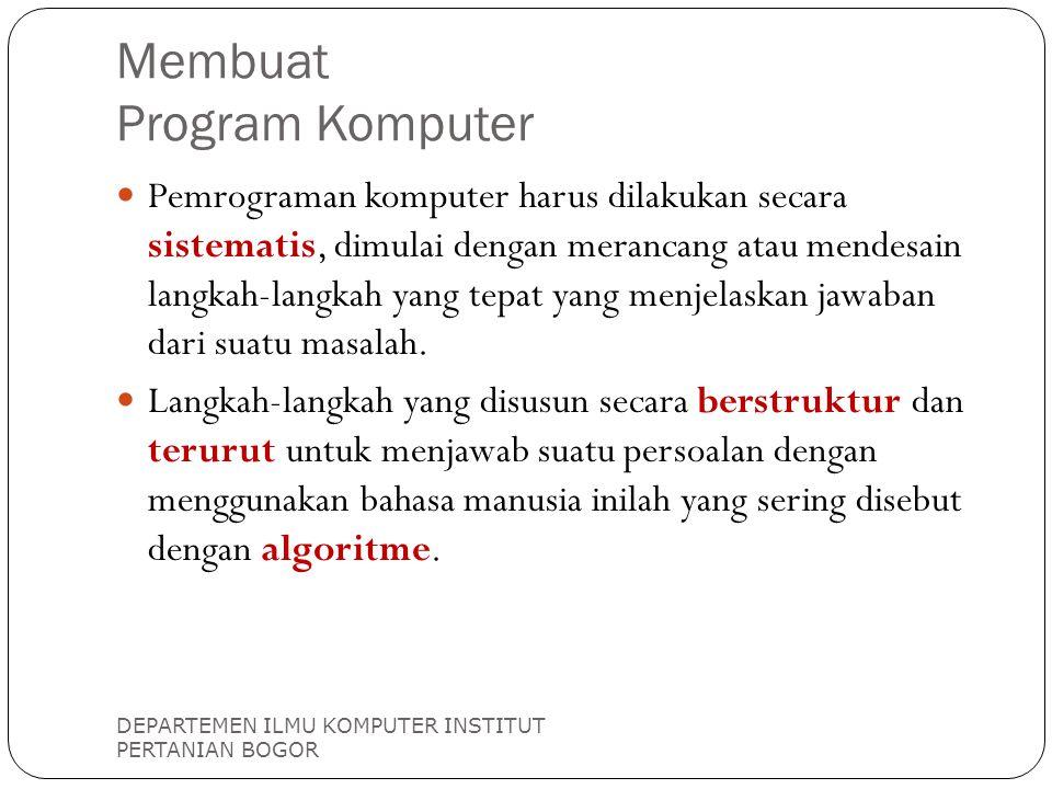 Langkah Membuat Program Komputer DEPARTEMEN ILMU KOMPUTER INSTITUT PERTANIAN BOGOR MASALAH ALGORITME PROGRAM KOMPUTER Fase pemecahan masalah Fase implementasi, coding Langkah sulit