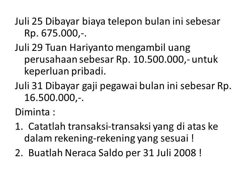 Juli 25 Dibayar biaya telepon bulan ini sebesar Rp. 675.000,-. Juli 29 Tuan Hariyanto mengambil uang perusahaan sebesar Rp. 10.500.000,- untuk keperlu