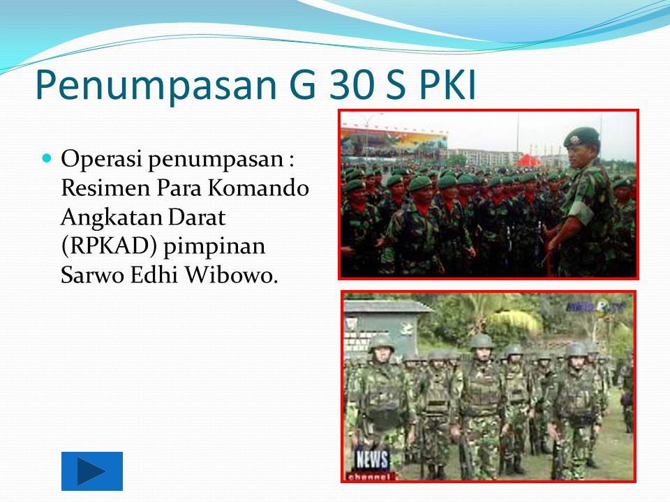 Penumpasan G 30 S PKI Operasi penumpasan : Resimen Para Komando Angkatan Darat (RPKAD) pimpinan Sarwo Edhi Wibowo.