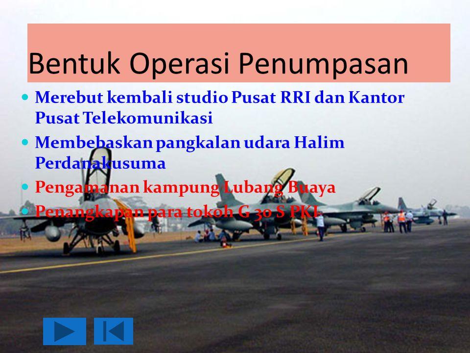 Bentuk Operasi Penumpasan Merebut kembali studio Pusat RRI dan Kantor Pusat Telekomunikasi Membebaskan pangkalan udara Halim Perdanakusuma Pengamanan