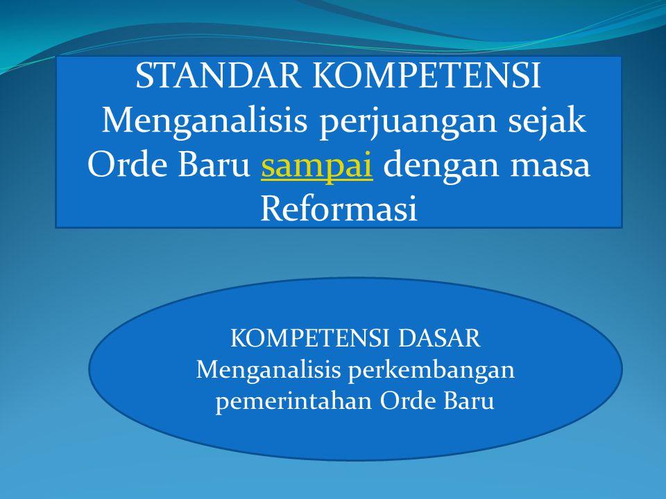 STANDAR KOMPETENSI Menganalisis perjuangan sejak Orde Baru sampai dengan masa Reformasisampai KOMPETENSI DASAR Menganalisis perkembangan pemerintahan