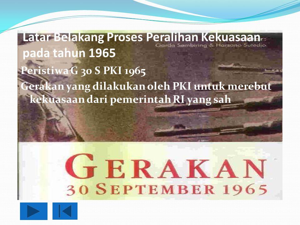 Latar Belakang Proses Peralihan Kekuasaan pada tahun 1965 Peristiwa G 30 S PKI 1965 Gerakan yang dilakukan oleh PKI untuk merebut kekuasaan dari pemer