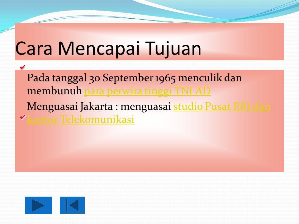 Cara Mencapai Tujuan Pada tanggal 30 September 1965 menculik dan membunuh para perwira tinggi TNI ADpara perwira tinggi TNI AD Menguasai Jakarta : men