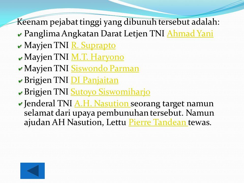 Keenam pejabat tinggi yang dibunuh tersebut adalah: Panglima Angkatan Darat Letjen TNI Ahmad YaniAhmad Yani Mayjen TNI R. SupraptoR. Suprapto Mayjen T