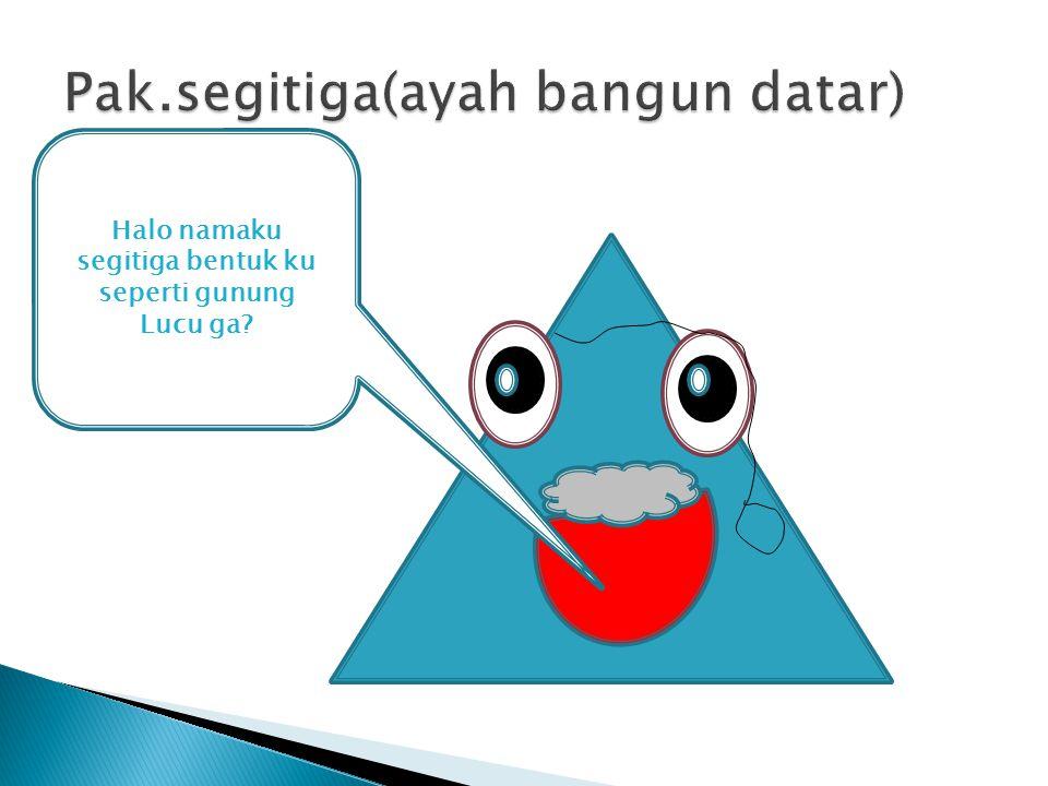 Halo namaku segitiga bentuk ku seperti gunung Lucu ga?