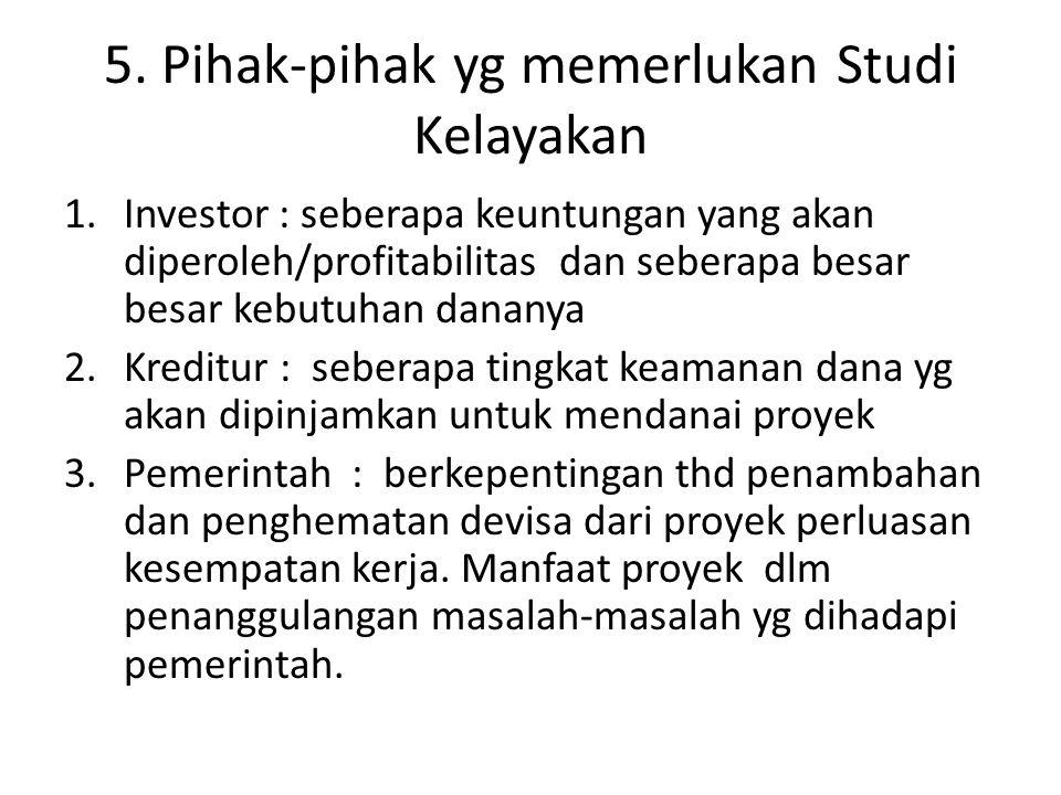 5. Pihak-pihak yg memerlukan Studi Kelayakan 1.Investor : seberapa keuntungan yang akan diperoleh/profitabilitas dan seberapa besar besar kebutuhan da