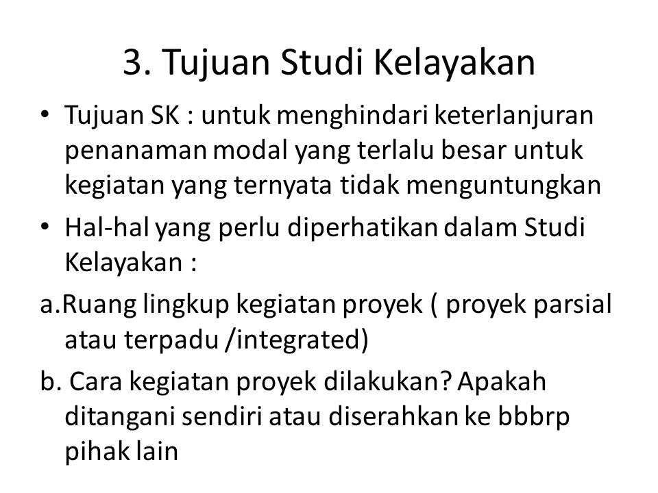 3. Tujuan Studi Kelayakan Tujuan SK : untuk menghindari keterlanjuran penanaman modal yang terlalu besar untuk kegiatan yang ternyata tidak menguntung