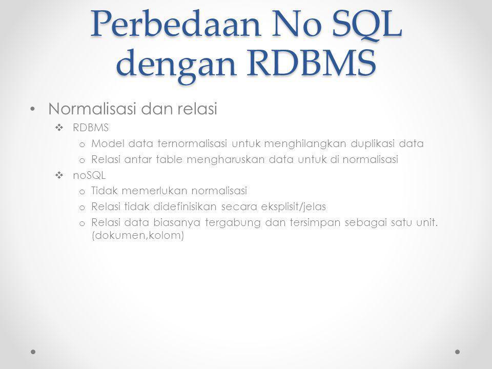 Perbedaan No SQL dengan RDBMS Normalisasi dan relasi  RDBMS o Model data ternormalisasi untuk menghilangkan duplikasi data o Relasi antar table mengharuskan data untuk di normalisasi  noSQL o Tidak memerlukan normalisasi o Relasi tidak didefinisikan secara eksplisit/jelas o Relasi data biasanya tergabung dan tersimpan sebagai satu unit.