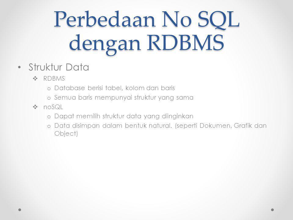 Perbedaan No SQL dengan RDBMS Struktur Data  RDBMS o Database berisi tabel, kolom dan baris o Semua baris mempunyai struktur yang sama  noSQL o Dapat memilih struktur data yang diinginkan o Data disimpan dalam bentuk natural.
