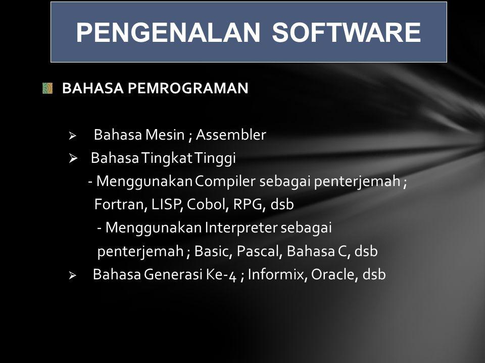 BAHASA PEMROGRAMAN  Bahasa Mesin ; Assembler  Bahasa Tingkat Tinggi - Menggunakan Compiler sebagai penterjemah ; Fortran, LISP, Cobol, RPG, dsb - Menggunakan Interpreter sebagai penterjemah ; Basic, Pascal, Bahasa C, dsb  Bahasa Generasi Ke-4 ; Informix, Oracle, dsb PENGENALAN SOFTWARE