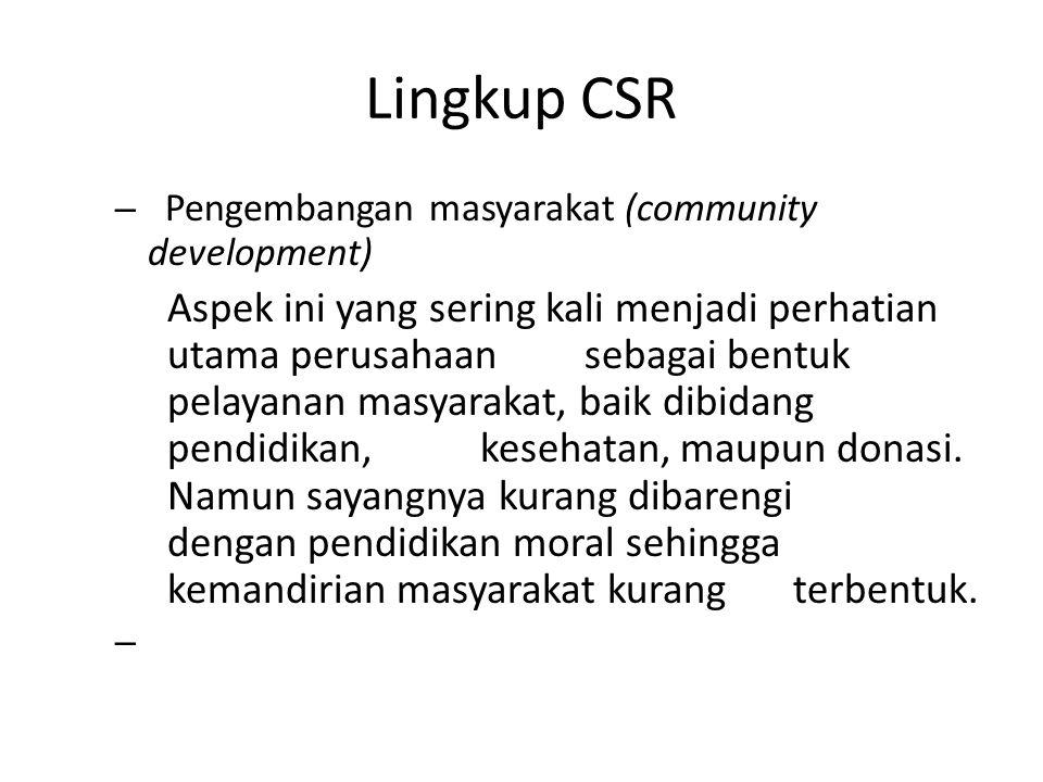 Lingkup CSR – Pengembangan masyarakat (community development) Aspek ini yang sering kali menjadi perhatian utama perusahaan sebagai bentuk pelayanan m