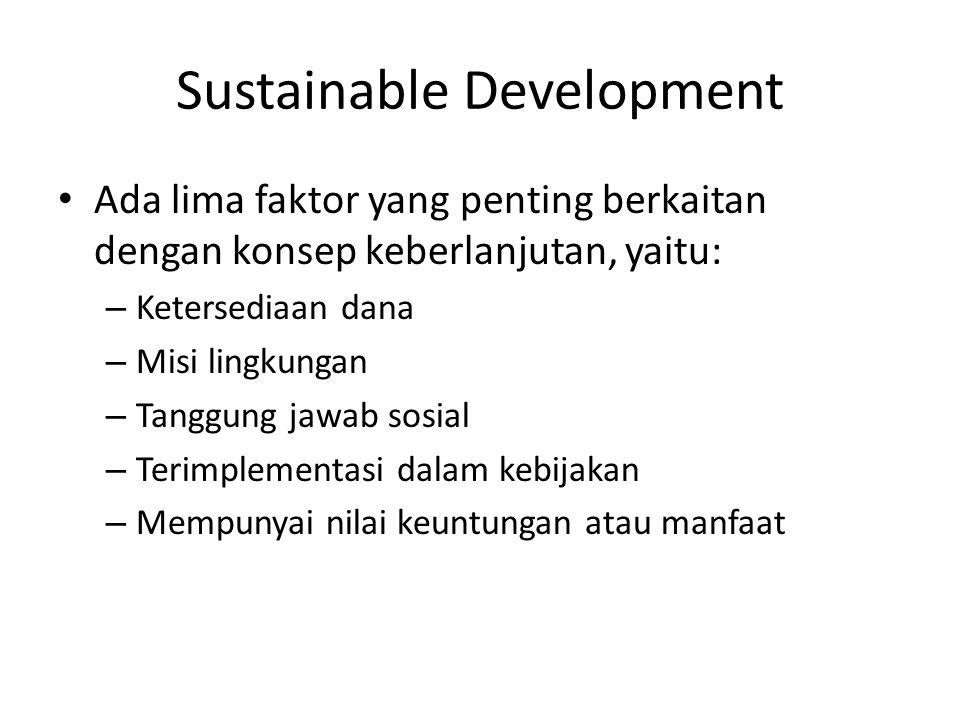 Sustainable Development Ada lima faktor yang penting berkaitan dengan konsep keberlanjutan, yaitu: – Ketersediaan dana – Misi lingkungan – Tanggung ja