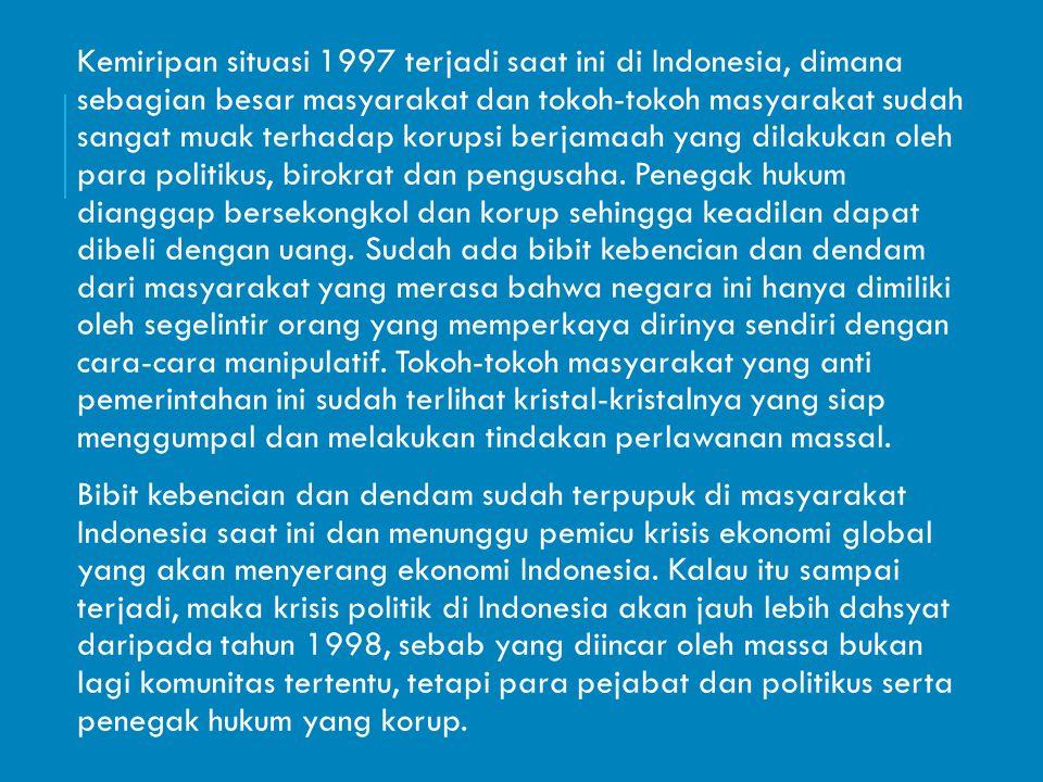 Kemiripan situasi 1997 terjadi saat ini di Indonesia, dimana sebagian besar masyarakat dan tokoh-tokoh masyarakat sudah sangat muak terhadap korupsi b