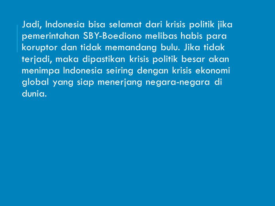 Jadi, Indonesia bisa selamat dari krisis politik jika pemerintahan SBY-Boediono melibas habis para koruptor dan tidak memandang bulu. Jika tidak terja