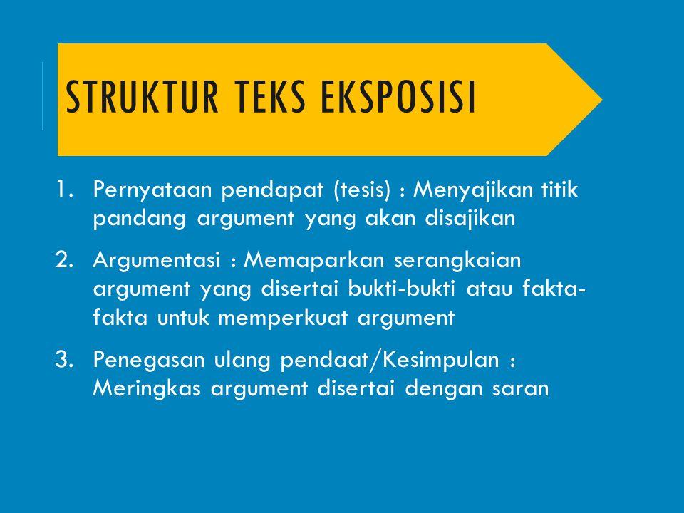 STRUKTUR TEKS EKSPOSISI 1.Pernyataan pendapat (tesis) : Menyajikan titik pandang argument yang akan disajikan 2.Argumentasi : Memaparkan serangkaian a