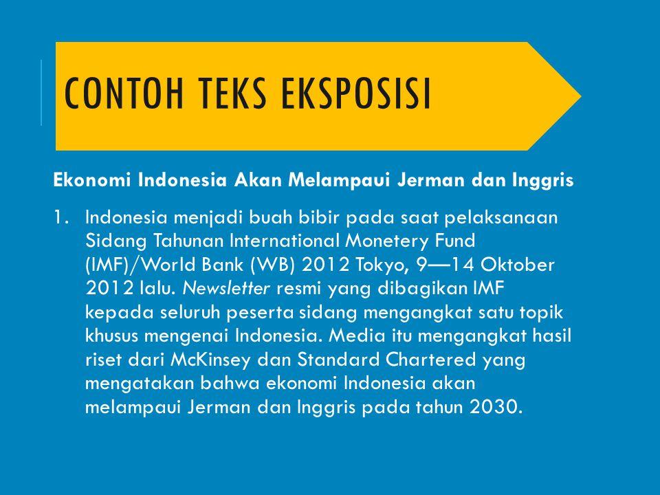 CONTOH TEKS EKSPOSISI Ekonomi Indonesia Akan Melampaui Jerman dan Inggris 1.Indonesia menjadi buah bibir pada saat pelaksanaan Sidang Tahunan Internat
