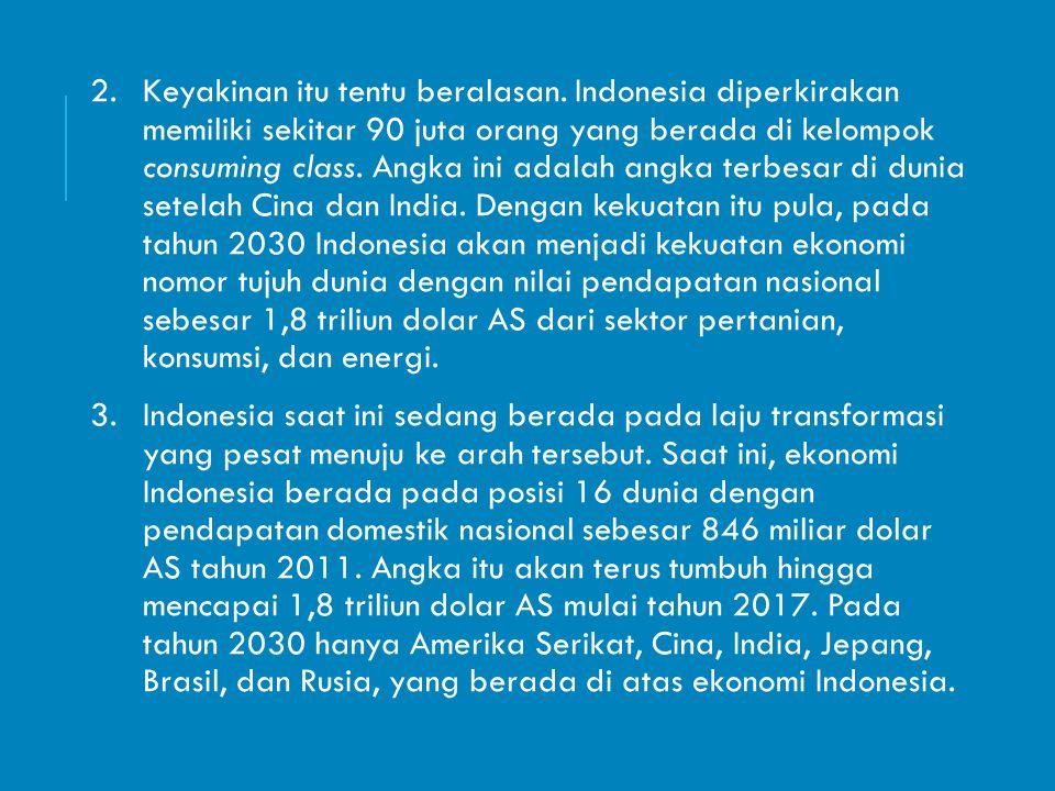2.Keyakinan itu tentu beralasan. Indonesia diperkirakan memiliki sekitar 90 juta orang yang berada di kelompok consuming class. Angka ini adalah angka
