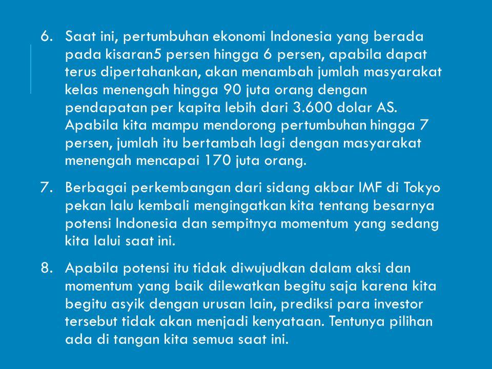 6.Saat ini, pertumbuhan ekonomi Indonesia yang berada pada kisaran5 persen hingga 6 persen, apabila dapat terus dipertahankan, akan menambah jumlah ma