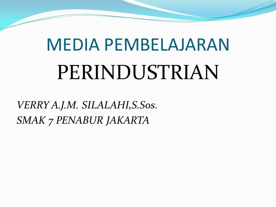 MEDIA PEMBELAJARAN PERINDUSTRIAN VERRY A.J.M. SILALAHI,S.Sos. SMAK 7 PENABUR JAKARTA