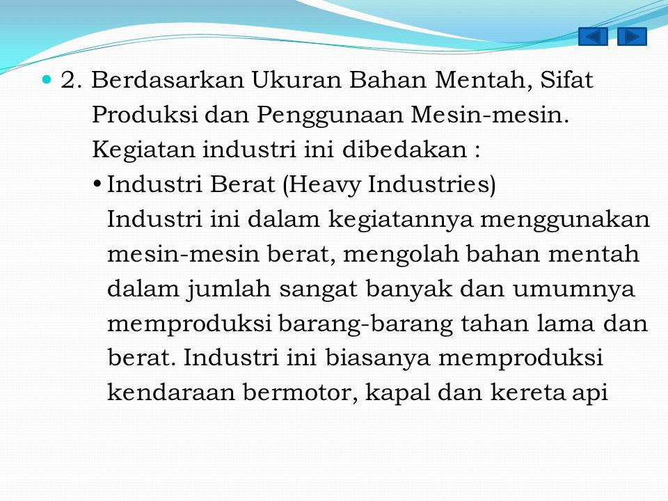 2. Berdasarkan Ukuran Bahan Mentah, Sifat Produksi dan Penggunaan Mesin-mesin. Kegiatan industri ini dibedakan :  Industri Berat (Heavy Industries) I