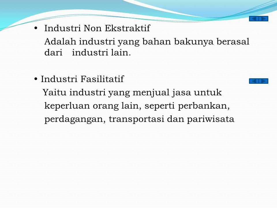  Industri Non Ekstraktif Adalah industri yang bahan bakunya berasal dari industri lain.  Industri Fasilitatif Yaitu industri yang menjual jasa untuk
