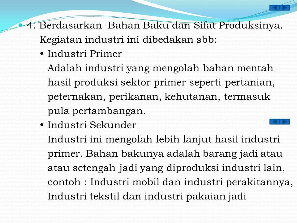4. Berdasarkan Bahan Baku dan Sifat Produksinya. Kegiatan industri ini dibedakan sbb:  Industri Primer Adalah industri yang mengolah bahan mentah has
