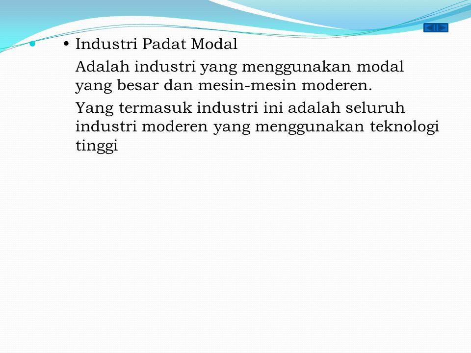  Industri Padat Modal Adalah industri yang menggunakan modal yang besar dan mesin-mesin moderen. Yang termasuk industri ini adalah seluruh industri m