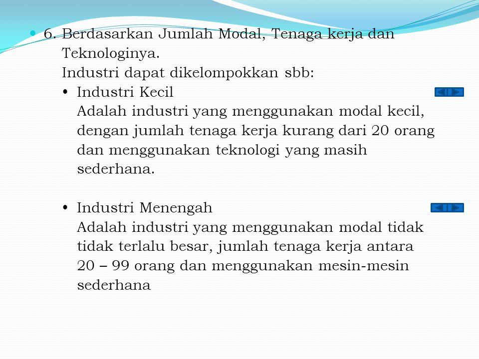 6. Berdasarkan Jumlah Modal, Tenaga kerja dan Teknologinya. Industri dapat dikelompokkan sbb:  Industri Kecil Adalah industri yang menggunakan modal