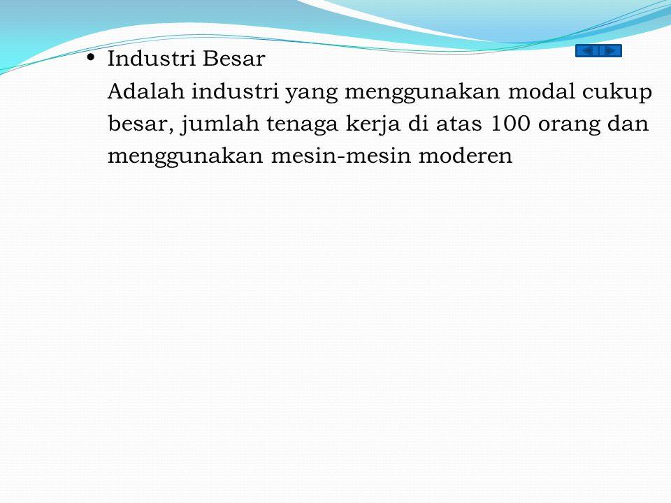  Industri Besar Adalah industri yang menggunakan modal cukup besar, jumlah tenaga kerja di atas 100 orang dan menggunakan mesin-mesin moderen