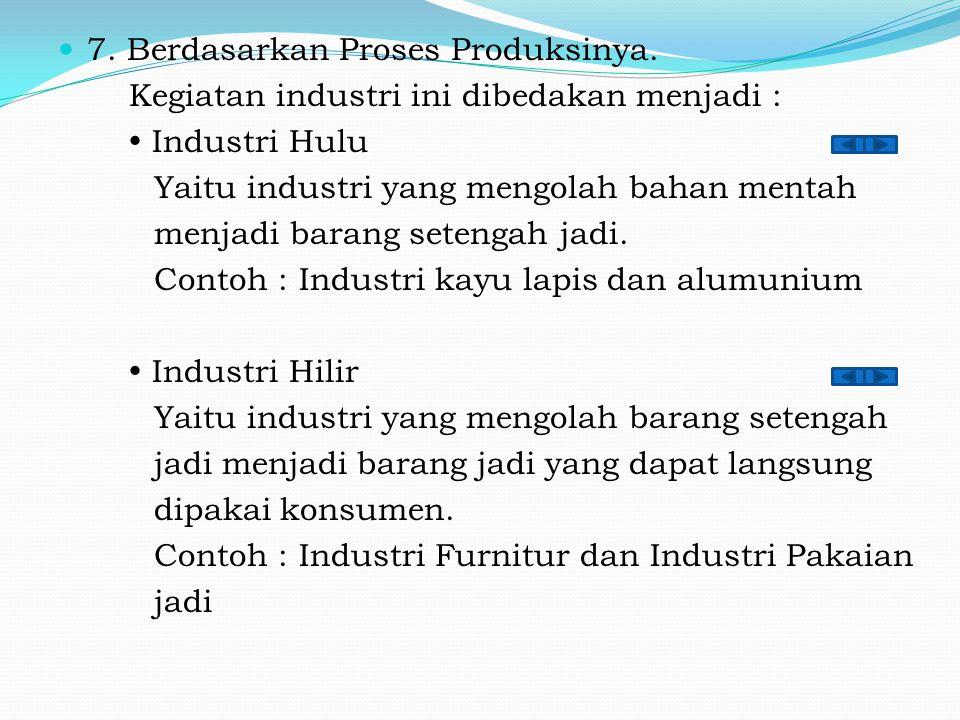 7. Berdasarkan Proses Produksinya. Kegiatan industri ini dibedakan menjadi :  Industri Hulu Yaitu industri yang mengolah bahan mentah menjadi barang