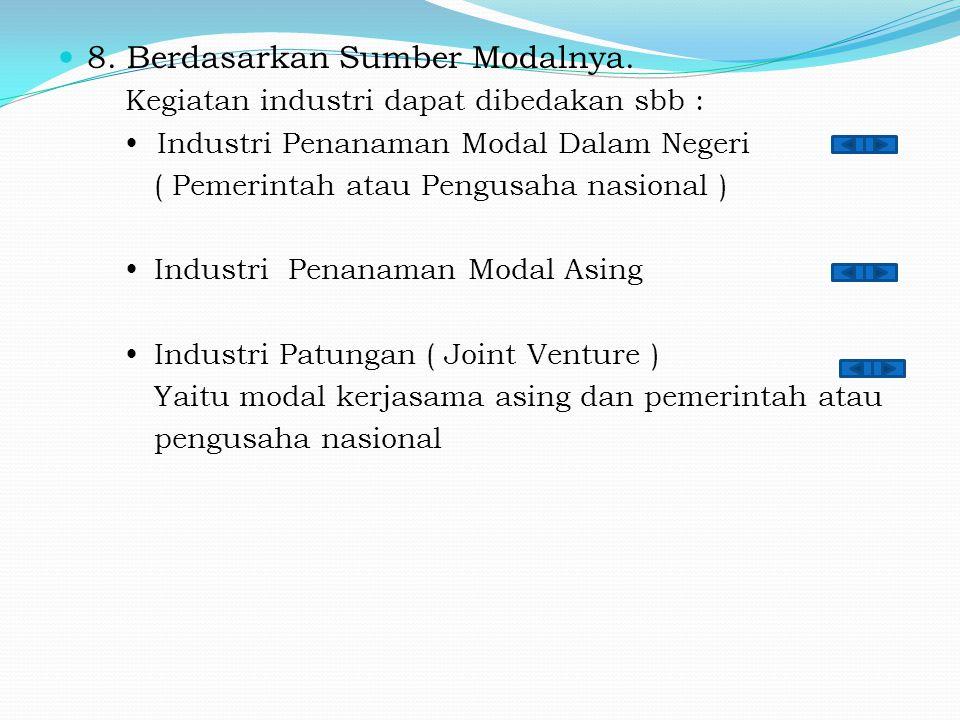 8. Berdasarkan Sumber Modalnya. Kegiatan industri dapat dibedakan sbb :  Industri Penanaman Modal Dalam Negeri ( Pemerintah atau Pengusaha nasional )
