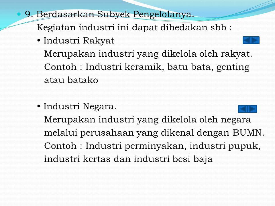 9. Berdasarkan Subyek Pengelolanya. Kegiatan industri ini dapat dibedakan sbb :  Industri Rakyat Merupakan industri yang dikelola oleh rakyat. Contoh