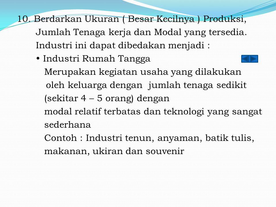 10. Berdarkan Ukuran ( Besar Kecilnya ) Produksi, Jumlah Tenaga kerja dan Modal yang tersedia. Industri ini dapat dibedakan menjadi :  Industri Rumah