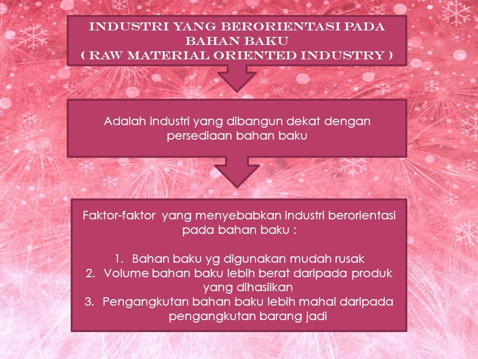 INDUSTRI YANG BERORIENTASI PADA BAHAN BAKU ( RAW MATERIAL ORIENTED INDUSTRY ) Adalah industri yang dibangun dekat dengan persediaan bahan baku Faktor-