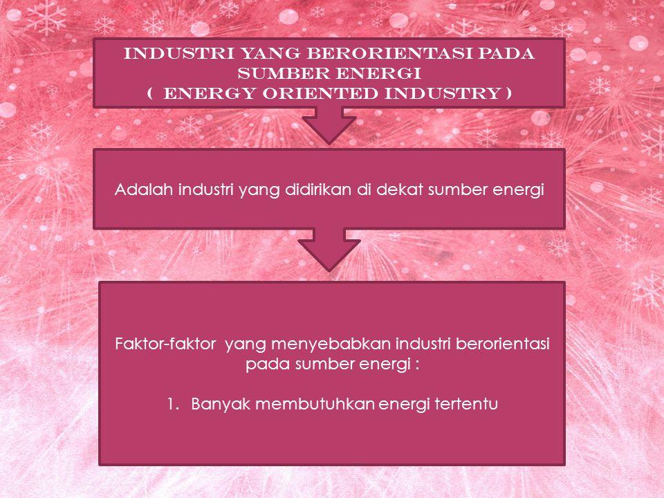 INDUSTRI YANG BERORIENTASI PADA SUMBER ENERGI ( ENERGY ORIENTED INDUSTRY ) Adalah industri yang didirikan di dekat sumber energi Faktor-faktor yang me