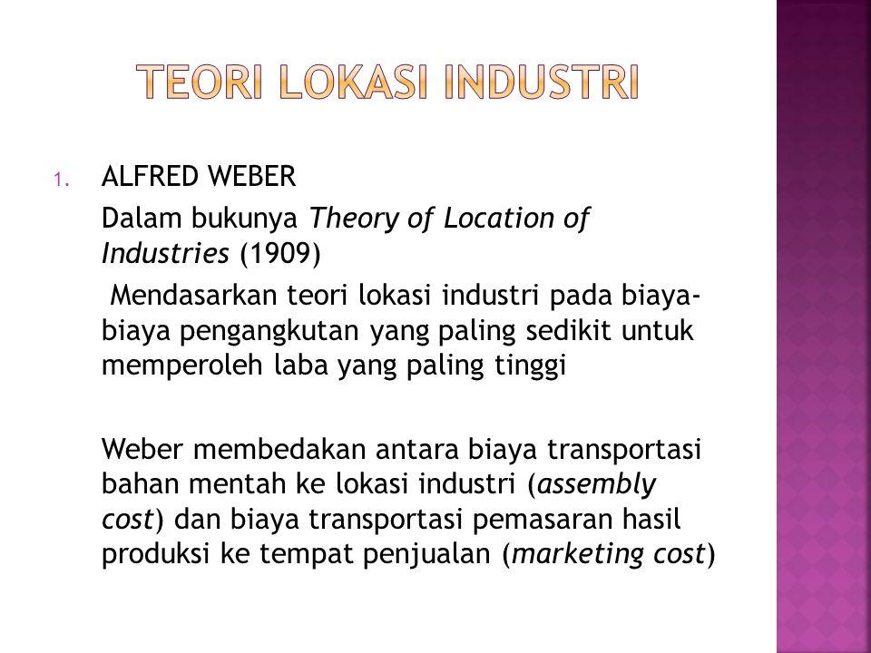1. ALFRED WEBER Dalam bukunya Theory of Location of Industries (1909) Mendasarkan teori lokasi industri pada biaya- biaya pengangkutan yang paling sed