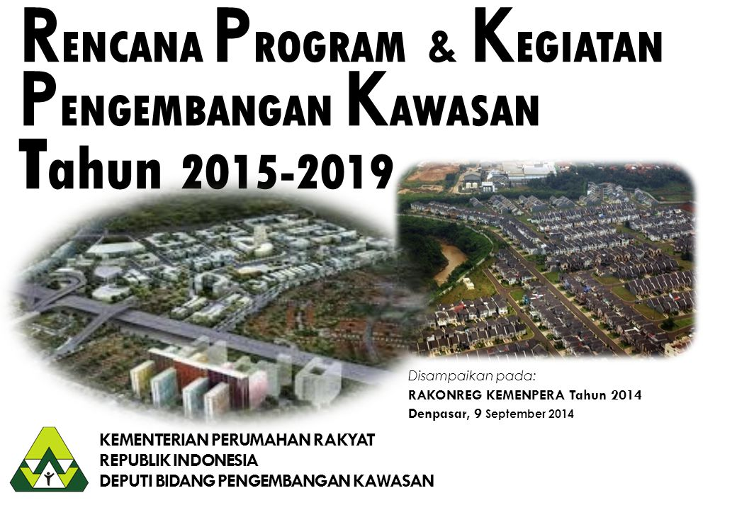 KEMENTERIAN PERUMAHAN RAKYAT REPUBLIK INDONESIA DEPUTI BIDANG PENGEMBANGAN KAWASAN R ENCANA P ROGRAM & K EGIATAN P ENGEMBANGAN K AWASAN T ahun 2015-20