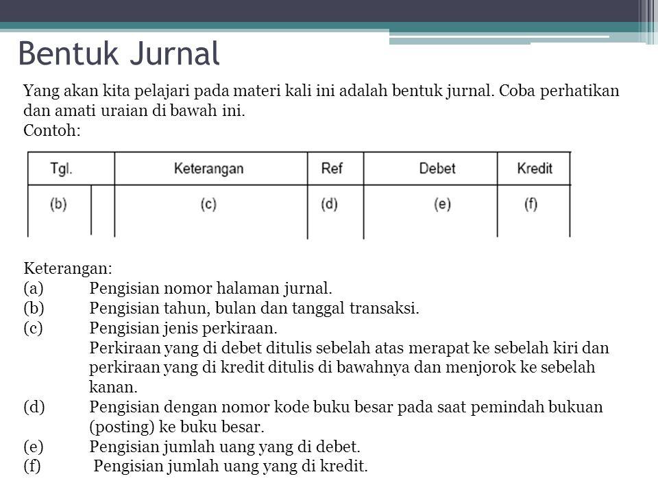 Bentuk Jurnal Yang akan kita pelajari pada materi kali ini adalah bentuk jurnal. Coba perhatikan dan amati uraian di bawah ini. Contoh: Keterangan: (a
