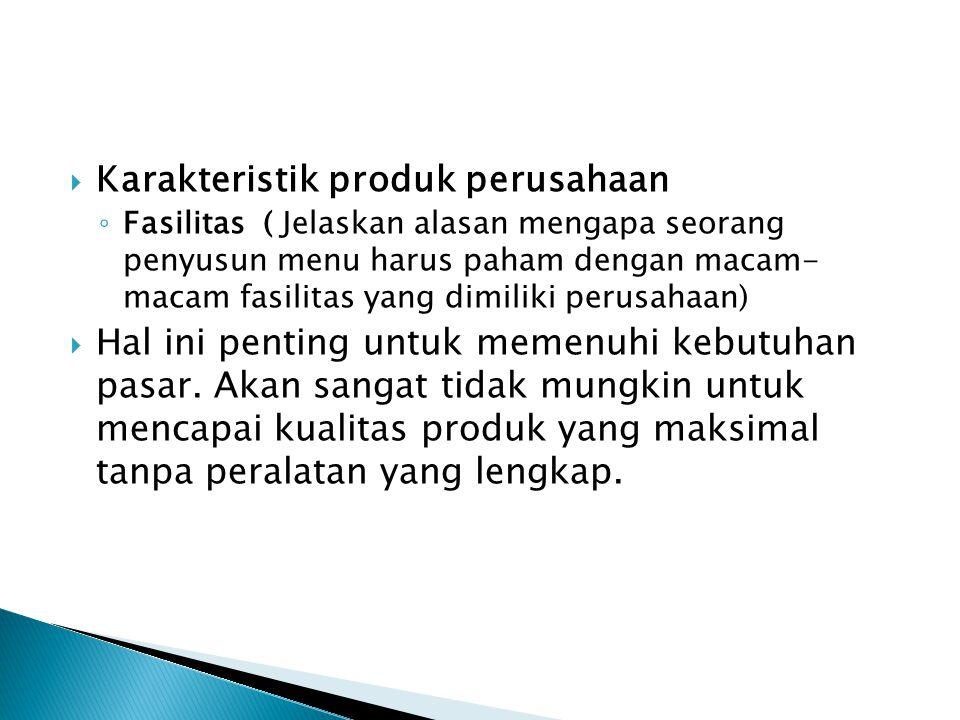  Karakteristik produk perusahaan ◦ Fasilitas ( Jelaskan alasan mengapa seorang penyusun menu harus paham dengan macam- macam fasilitas yang dimiliki perusahaan)  Hal ini penting untuk memenuhi kebutuhan pasar.