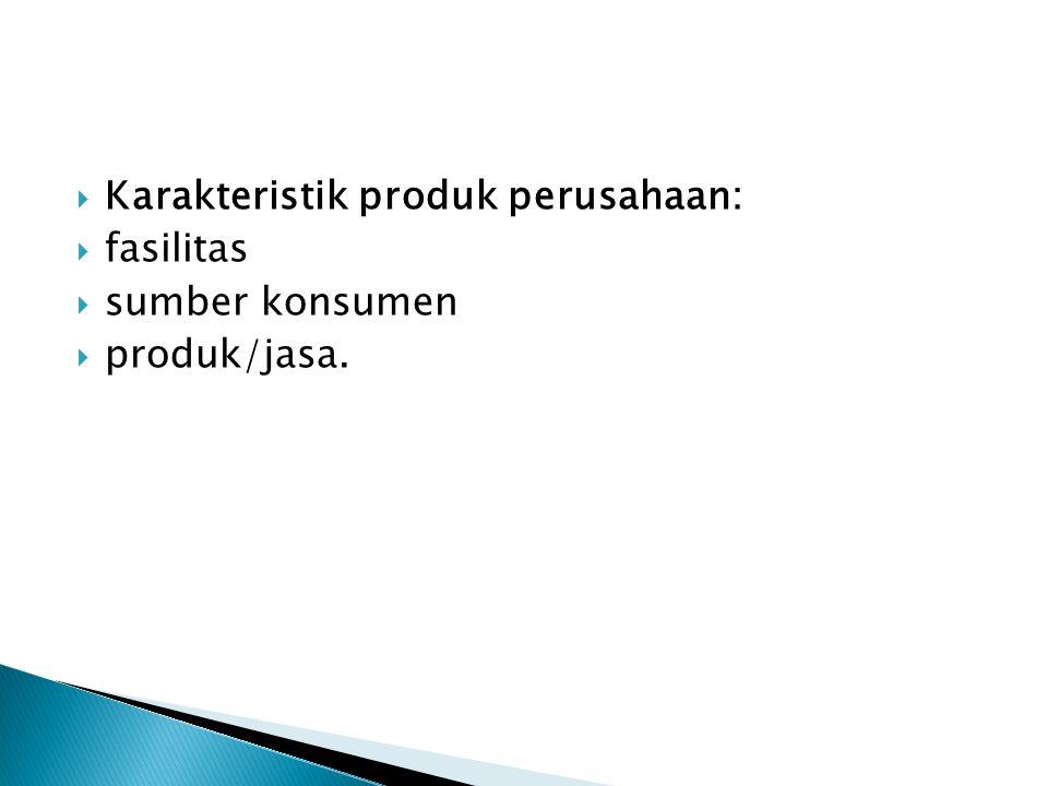  Karakteristik produk perusahaan:  fasilitas  sumber konsumen  produk/jasa.