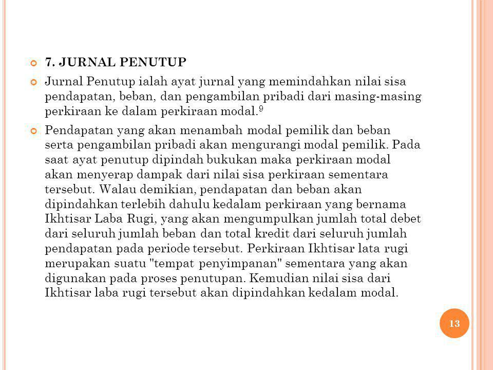 7. JURNAL PENUTUP Jurnal Penutup ialah ayat jurnal yang memindahkan nilai sisa pendapatan, beban, dan pengambilan pribadi dari masing-masing perkiraan