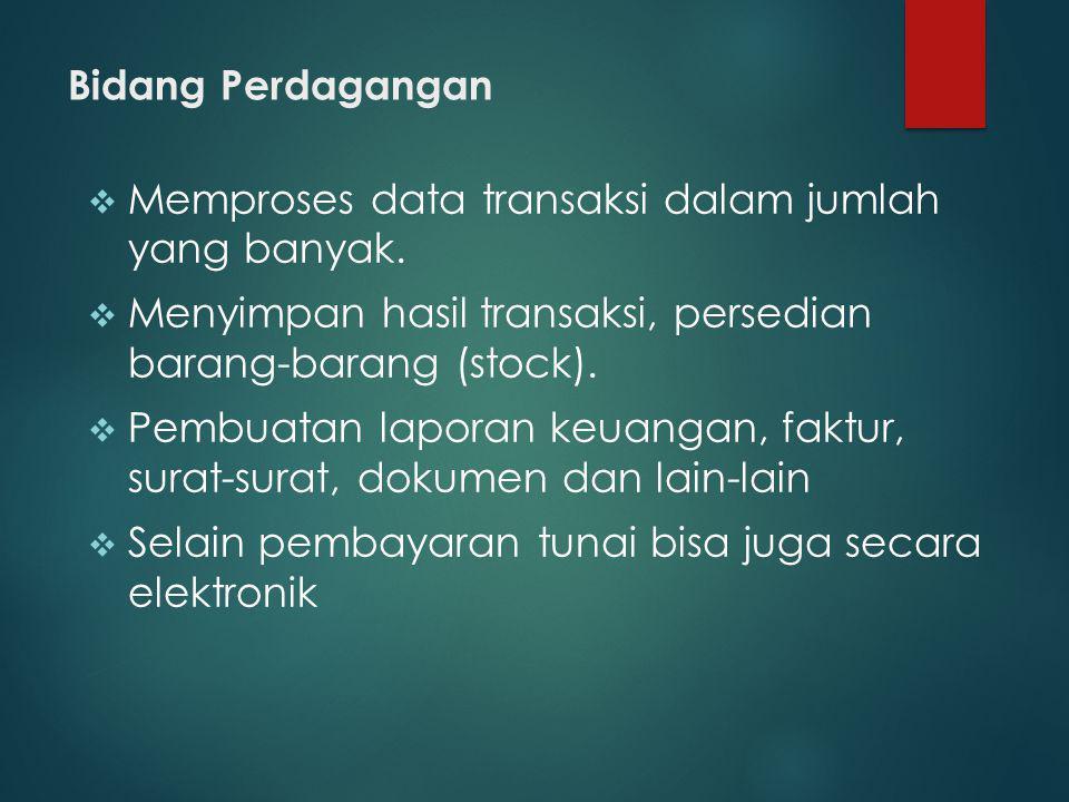 Bidang Perdagangan  Memproses data transaksi dalam jumlah yang banyak.  Menyimpan hasil transaksi, persedian barang-barang (stock).  Pembuatan lapo