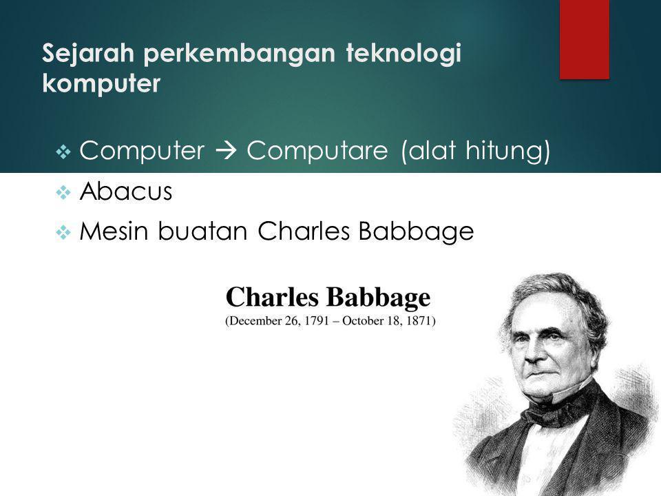 Sejarah perkembangan teknologi komputer  Computer  Computare (alat hitung)  Abacus  Mesin buatan Charles Babbage