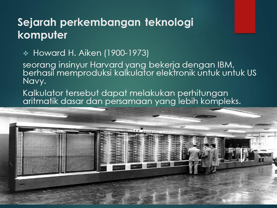  Howard H. Aiken (1900-1973) seorang insinyur Harvard yang bekerja dengan IBM, berhasil memproduksi kalkulator elektronik untuk untuk US Navy. Kalkul