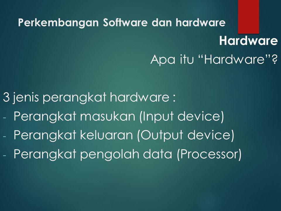 "Perkembangan Software dan hardware Hardware Apa itu ""Hardware""? 3 jenis perangkat hardware : - Perangkat masukan (Input device) - Perangkat keluaran ("